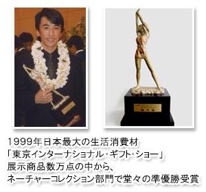 大須賀が発掘した商品が1999年日本最大の生活消費材「東京インターナショナル・ギフト・ショー展示商品数万点の中からネーチャーコレクション部門で堂々の準優勝受賞