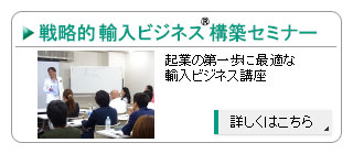 戦略的輸入ビジネス®構築セミナー-輸入ビジネス起業の第一歩に最適なセミナー
