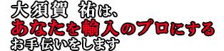 大須賀祐は、あなたを輸入のプロにするお手伝いをします